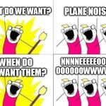 What Do We Want? | WHAT DO WE WANT? PLANE NOISES WHEN DO WE WANT THEM? NNNNEEEEEOOOOO OOOOOOWWWWWW | image tagged in memes,what do we want | made w/ Imgflip meme maker