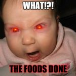 Evil Baby Meme | WHAT!?! THE FOODS DONE | image tagged in memes,evil baby | made w/ Imgflip meme maker