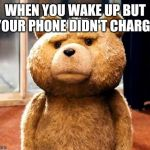 TED Meme | WHEN YOU WAKE UP BUT YOUR PHONE DIDN'T CHARGE | image tagged in memes,ted | made w/ Imgflip meme maker