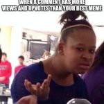 Black Girl Wat Meme | WHEN A COMMENT HAS MORE VIEWS AND UPVOTES THAN YOUR BEST MEME | image tagged in memes,black girl wat | made w/ Imgflip meme maker