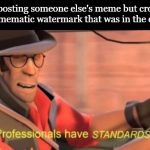 Professionals have standards | Me reposting someone else's meme but cropping out the mematic watermark that was in the original: | image tagged in professionals have standards | made w/ Imgflip meme maker
