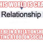 Jroc113 | THIS WORLD IS CRAY PEOPLE BE IN A RELATIONSHIP AND STILL BE ACTING A FOOL ON SOCIAL MEDIA ? | image tagged in in a relationship | made w/ Imgflip meme maker