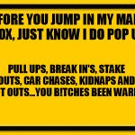 Blank Yellow Sign Meme | BEFORE YOU JUMP IN MY MAN'S INBOX, JUST KNOW I DO POP UPS, PULL UPS, BREAK IN'S, STAKE OUTS, CAR CHASES, KIDNAPS AND SHOOT OUTS...YOU B!TCHE | image tagged in memes,blank yellow sign | made w/ Imgflip meme maker