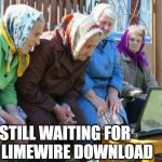 Babushkas On Facebook Meme | STILL WAITING FOR MY LIMEWIRE DOWNLOAD | image tagged in memes,babushkas on facebook | made w/ Imgflip meme maker