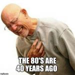 Right In The Childhood Meme | THE 80'S ARE 40 YEARS AGO | image tagged in memes,right in the childhood | made w/ Imgflip meme maker