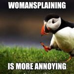 Unpopular Opinion Puffin Meme | WOMANSPLAINING IS MORE ANNOYING | image tagged in memes,unpopular opinion puffin | made w/ Imgflip meme maker