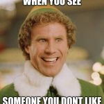 Buddy The Elf Meme | WHEN YOU SEE SOMEONE YOU DONT LIKE | image tagged in memes,buddy the elf | made w/ Imgflip meme maker