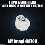 Forever Alone Meme | I HAVE A GIRLFRIEND WHO LIVES IN ANOTHER NATION MY imagiNATION | image tagged in memes,forever alone | made w/ Imgflip meme maker