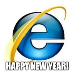 Internet Explorer Meme | HAPPY NEW YEAR! | image tagged in memes,internet explorer | made w/ Imgflip meme maker
