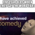 I have achieved COMEDY | FIVE YEAR OLDS WHEN THEY SAY THE WORD FART | image tagged in i have achieved comedy | made w/ Imgflip meme maker