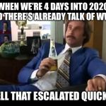 Well That Escalated Quickly Meme | WHEN WE'RE 4 DAYS INTO 2020 AND THERE'S ALREADY TALK OF WW3 WELL THAT ESCALATED QUICKLY | image tagged in memes,well that escalated quickly | made w/ Imgflip meme maker