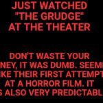 "PSA | JUST WATCHED ""THE GRUDGE"" AT THE THEATER DON'T WASTE YOUR MONEY, IT WAS DUMB. SEEMED LIKE THEIR FIRST ATTEMPT AT A HORROR FILM. IT WAS ALSO  