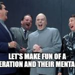Doctor Evil makes fun of a generation | LET'S MAKE FUN OF A GENERATION AND THEIR MENTALITY | image tagged in memes,laughing villains,dr evil,austin powers,millennials,boomers | made w/ Imgflip meme maker