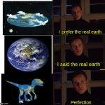 The earth is a dinosaur no doubt (BTW thanks for 10k points) | I prefer the real earth I said the real earth Perfection | image tagged in perfection | made w/ Imgflip meme maker