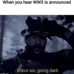 Possibly my last meme before getting drafted lol Peace, Y'all | When you hear WW3 is announced | image tagged in bravo six going dark,wwiii,ww3,irl call of duty | made w/ Imgflip meme maker