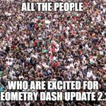 crowd of people | ALL THE PEOPLE WHO ARE EXCITED FOR GEOMETRY DASH UPDATE 2.2 | image tagged in crowd of people | made w/ Imgflip meme maker