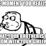 Cereal Guy Spitting Meme | THE MOMENT YOU REALISED THAT YOUR BROTHER IS IN HIS ROM WITH YOUR GIRLFRIEND | image tagged in memes,cereal guy spitting | made w/ Imgflip meme maker