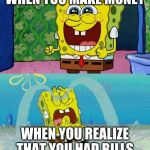 spongebob happy and sad | WHEN YOU MAKE MONEY WHEN YOU REALIZE THAT YOU HAD BILLS | image tagged in spongebob happy and sad | made w/ Imgflip meme maker