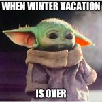 why! | WHEN WINTER VACATION IS OVER | image tagged in sad baby yoda,baby yoda,winter,snow,christmas,school | made w/ Imgflip meme maker