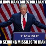 Donald Trump | HEY SIRI HOW MANY MILES DID I RAN TODAY? SIRI: OK SENDING MISSILES TO IRAN TODAY | image tagged in donald trump | made w/ Imgflip meme maker