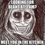 Unwanted House Guest Meme | LOOKING FOR BEANS AT 3 AM? MEET YOU IN THE KITCHEN. | image tagged in memes,unwanted house guest | made w/ Imgflip meme maker