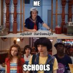 again? seriously? | ME SCHOOLS | image tagged in again seriously | made w/ Imgflip meme maker