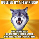 Courage Wolf Meme | BULLIED BY A FEW KIDS? BUT THERE ARE 7.8 BILLION PEOPLE IN THIS WORLD WHO NEED YOU. JUST PUNCH THEM! | image tagged in memes,courage wolf | made w/ Imgflip meme maker