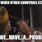 Do We Have a Problem? | AMERICA WHEN OTHER COUNTRIES START SHIT: DO...WE...HAVE...A...PROBLEM? | image tagged in do we have a problem | made w/ Imgflip meme maker