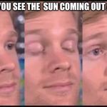 Blinking guy | WHEN YOU SEE THE  SUN COMING OUT AT 9PM | image tagged in blinking guy | made w/ Imgflip meme maker