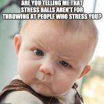 Skeptical Baby Meme | ARE YOU TELLING ME THAT STRESS BALLS AREN'T FOR THROWING AT PEOPLE WHO STRESS YOU? | image tagged in memes,skeptical baby | made w/ Imgflip meme maker