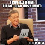 Maury Lie Detector Meme | I CAN TELL U THAT DID NOT READ THIS NUMBER CUZ THERE IS NONE | image tagged in memes,maury lie detector | made w/ Imgflip meme maker