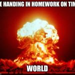 Nuke | ME HANDING IN HOMEWORK ON TIME WORLD | image tagged in nuke | made w/ Imgflip meme maker