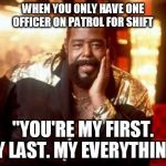 "Barry White | WHEN YOU ONLY HAVE ONE OFFICER ON PATROL FOR SHIFT ""YOU'RE MY FIRST. MY LAST. MY EVERYTHING"" 