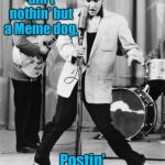 Meme Rock Lyrics: A Drsarcasm event ending Jan 10 | You ain't nothin' but a Meme dog, Postin' all the time! | image tagged in oh no elvis,meme dog,memedog,meme rock lyrics,drsarcasm | made w/ Imgflip meme maker