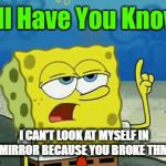 me at school be like | I CAN'T LOOK AT MYSELF IN THE MIRROR BECAUSE YOU BROKE THM ALL | image tagged in gifs,spongebob | made w/ Imgflip video-to-gif maker