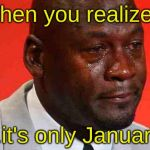 2020...what a year, amiright? | When you realize... ...it's only January. | image tagged in crying michael jordan,2020 | made w/ Imgflip meme maker