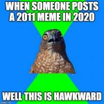 Hawkward | WHEN SOMEONE POSTS A 2011 MEME IN 2020 WELL THIS IS HAWKWARD | image tagged in memes,hawkward | made w/ Imgflip meme maker