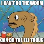 Sadly I Am Only An Eel Meme | I CAN'T DO THE WORM I CAN DO THE EEL THOUGH | image tagged in memes,sadly i am only an eel,dance | made w/ Imgflip meme maker