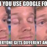 Blinking guy | WHEN YOU USE GOOGLE FOR HW AND EVERYONE GETS DIFFERENT ANSWERS | image tagged in blinking guy | made w/ Imgflip meme maker