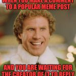 I to wait for the creator to reply... | WHEN YOU MAKE A COMMENT TO A POPULAR MEME POST AND YOU ARE WAITING FOR THE CREATOR OF IT TO REPLY | image tagged in memes,waiting,popular memes,reply,comments | made w/ Imgflip meme maker