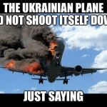 plane crash | THE UKRAINIAN PLANE DID NOT SHOOT ITSELF DOWN JUST SAYING | image tagged in plane crash | made w/ Imgflip meme maker