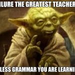 yoda | FAILURE THE GREATEST TEACHER IS UNLESS GRAMMAR YOU ARE LEARNING. | image tagged in yoda | made w/ Imgflip meme maker