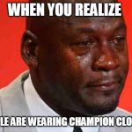 crying michael jordan | WHEN YOU REALIZE PEOPLE ARE WEARING CHAMPION CLOTHES | image tagged in crying michael jordan | made w/ Imgflip meme maker