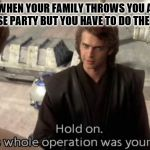 Hold on this whole operation was your idea | WHEN YOUR FAMILY THROWS YOU A SURPRISE PARTY BUT YOU HAVE TO DO THE DISHES | image tagged in hold on this whole operation was your idea | made w/ Imgflip meme maker