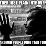 Over Educated Problems Meme | I'M EITHER JUST PLAIN INTROVERTED... OR I'M AROUND PEOPLE WHO TALK TOO MUCH. | image tagged in memes,over educated problems | made w/ Imgflip meme maker