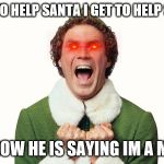 Buddy the elf excited | I GET TO HELP SANTA I GET TO HELP SANTA BUT NOW HE IS SAYING IM A MISFIT | image tagged in buddy the elf excited | made w/ Imgflip meme maker