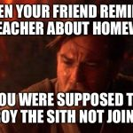 You Were The Chosen One (Star Wars) Meme | WHEN YOUR FRIEND REMINDS THE TEACHER ABOUT HOMEWORK YOU WERE SUPPOSED TO DESTROY THE SITH NOT JOIN THEM | image tagged in memes,you were the chosen one star wars | made w/ Imgflip meme maker