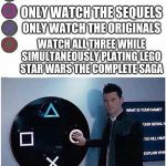 PlayStation button choices | ONLY WATCH THE PREQUELS ONLY WATCH THE SEQUELS ONLY WATCH THE ORIGINALS WATCH ALL THREE WHILE SIMULTANEOUSLY PLATING LEGO STAR WARS THE COMP | image tagged in playstation button choices | made w/ Imgflip meme maker