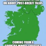 Ireland | SKY NEWS: IRELAND ISSUES WARNING TO THE UK ABOUT POST-BREXIT TALKS COMING FROM A COUNTRY WHOSE GREATEST EXPORT IS GRAHAM NORTON... | image tagged in ireland | made w/ Imgflip meme maker