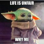 Sad Baby Yoda | LIFE IS UNFAIR WHY ME | image tagged in sad baby yoda | made w/ Imgflip meme maker